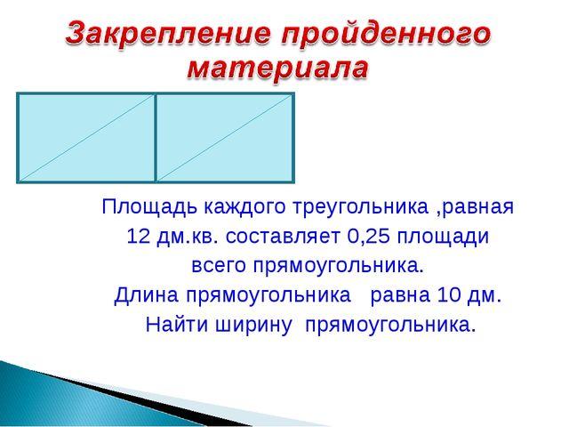 Площадь каждого треугольника ,равная 12 дм.кв. составляет 0,25 площади всего...