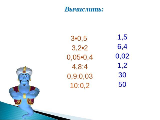 Вычислить: 3•0,5 3,2•2 0,05•0,4 4,8:4 0,9:0,03 10:0,2 1,5 6,4 0,02 1,2 30 50