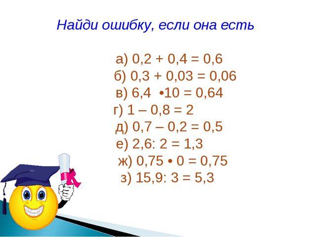 Найди ошибку, если она есть а) 0,2 + 0,4 = 0,6 б) 0,3 + 0,03 = 0,06 в) 6,4 •1...