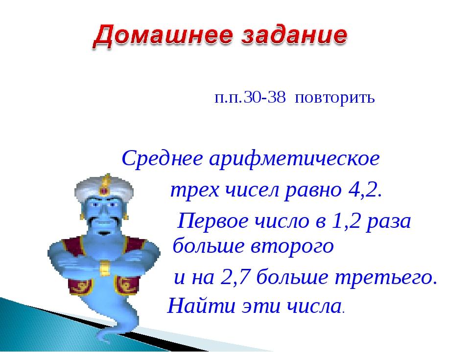 п.п.30-38 повторить Среднее арифметическое трех чисел равно 4,2. Первое числ...