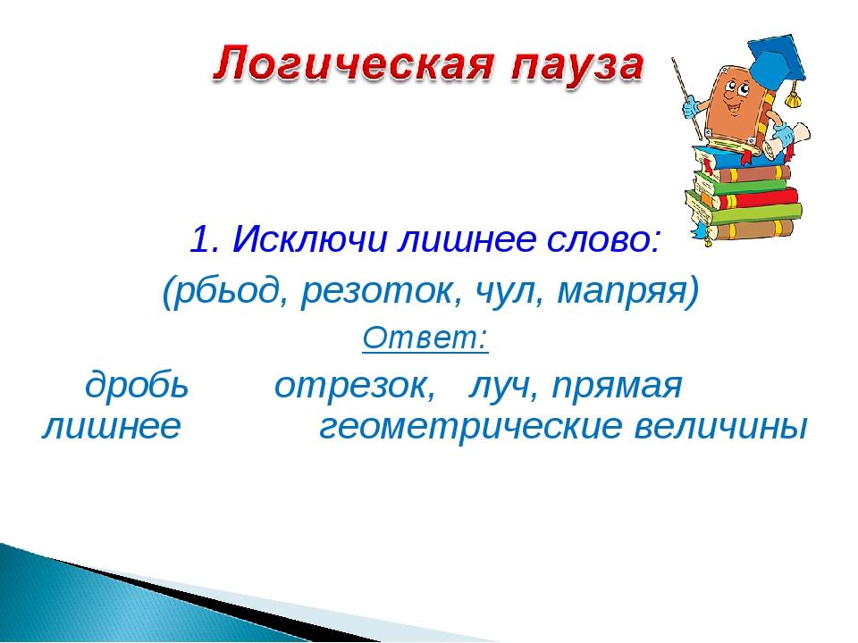 1. Исключи лишнее слово: (рбьод, резоток, чул, мапряя) Ответ: дробь отрезок,...