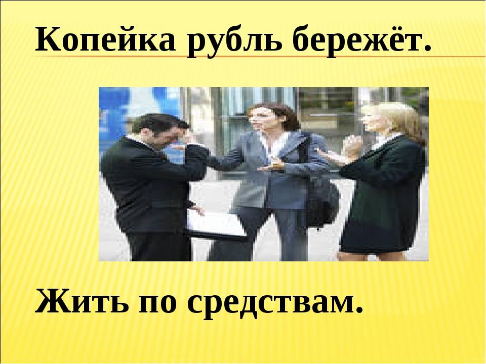 Копейка рубль бережёт. Жить по средствам.