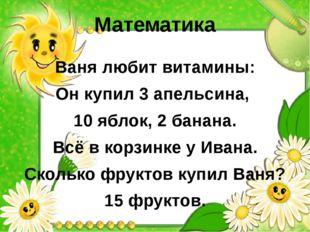 Математика Ваня любит витамины: Он купил 3 апельсина, 10 яблок, 2 банана. Всё