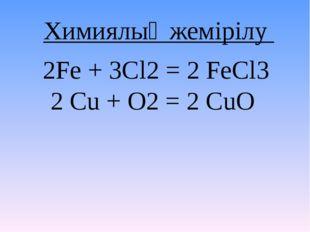 2Fe + 3Cl2 = 2 FeCl3 2 Cu + O2 = 2 CuO Химиялық жемірілу