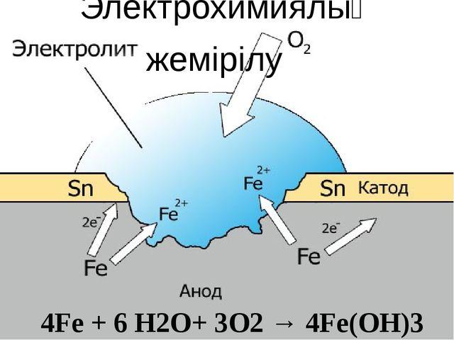 4Fe + 6 H2O+ 3O2 → 4Fe(OH)3 Электрохимиялық жемірілу