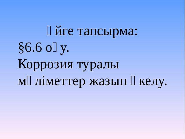 Үйге тапсырма: §6.6 оқу. Коррозия туралы мәліметтер жазып әкелу.