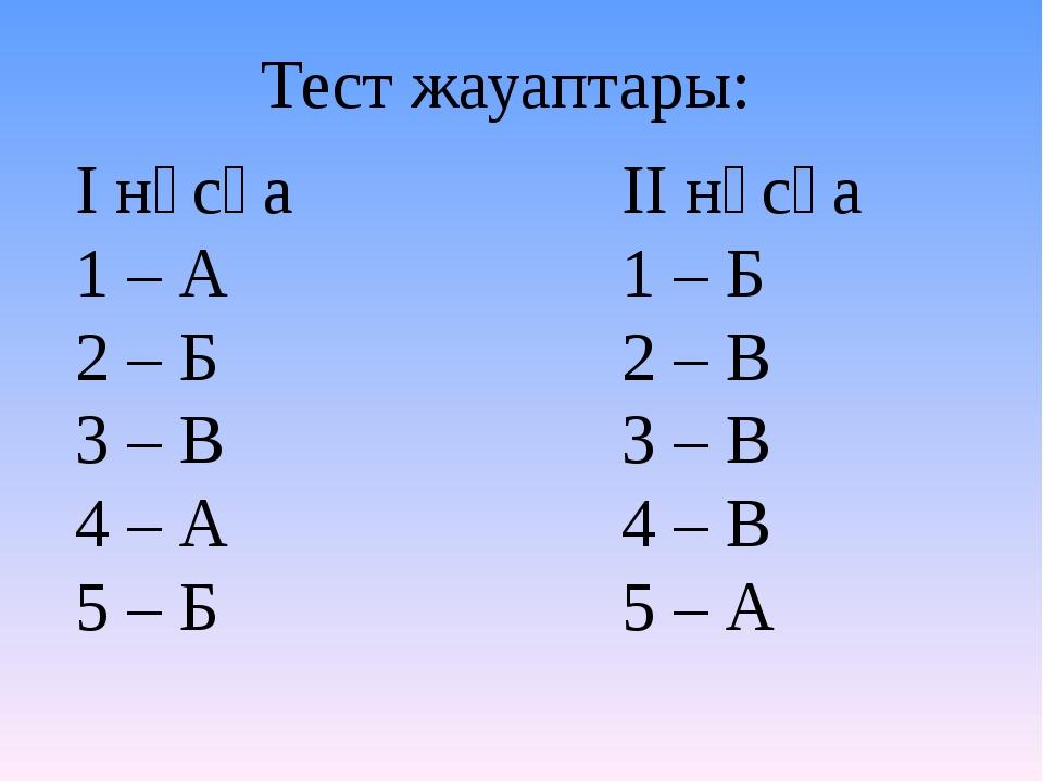 І нұсқа 1 – А 2 – Б 3 – В 4 – А 5 – Б Тест жауаптары: ІІ нұсқа 1 – Б 2 – В 3...