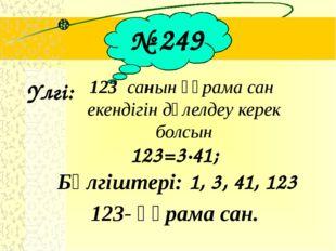 № 249 Үлгі: 123 санын құрама сан екендігін дәлелдеу керек болсын 123=3∙41; Б
