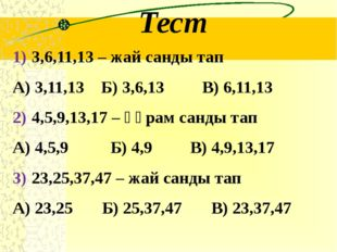 Тест 3,6,11,13 – жай санды тап А) 3,11,13 Б) 3,6,13 В) 6,11,13 4,5,9,13,17 –