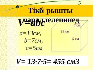 Тікбұрышты параллелепипед a=13см, b=7см, c=5см V=abc V= 13∙7∙5= 455 см3 7 см