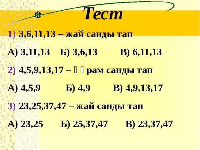 Тест 3,6,11,13 – жай санды тап А) 3,11,13 Б) 3,6,13 В) 6,11,13 4,5,9,13,17 –...