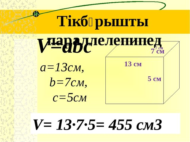 Тікбұрышты параллелепипед a=13см, b=7см, c=5см V=abc V= 13∙7∙5= 455 см3 7 см...