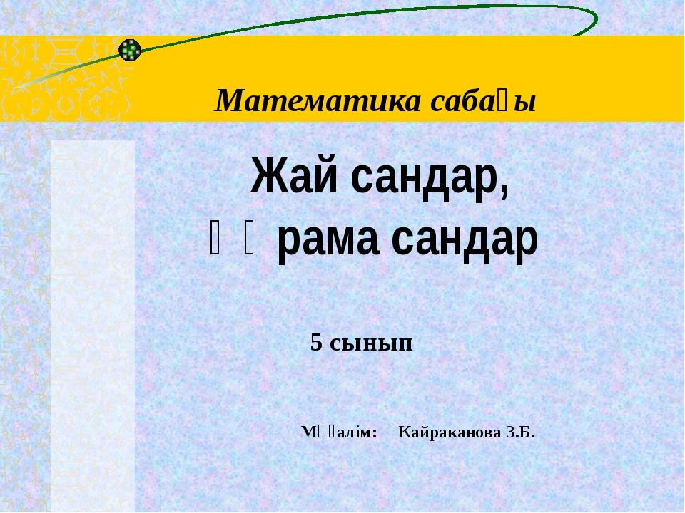 Математика сабағы Мұғалім: Кайраканова З.Б. 5 сынып Жай сандар, құрама сандар