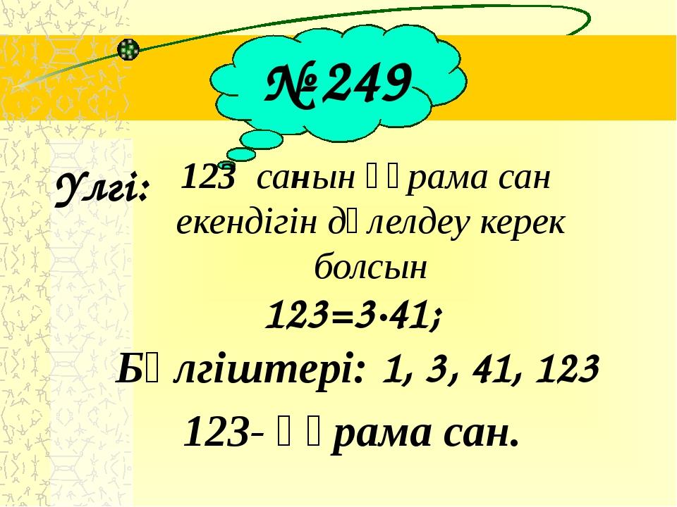 № 249 Үлгі: 123 санын құрама сан екендігін дәлелдеу керек болсын 123=3∙41; Б...