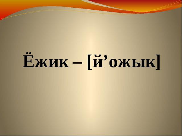 Ёжик – [й'ожык]