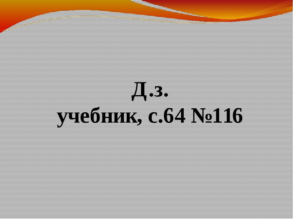 Д.з. учебник, с.64 №116