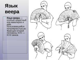 Язык веера Язык веера— особый секретный код кавалеров и дам, пользовавшийся