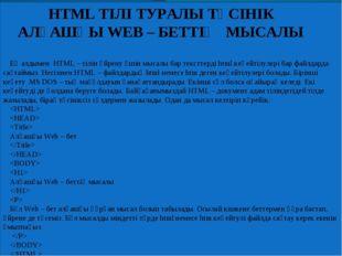 HTML ТІЛІ ТУРАЛЫ ТҮСІНІК АЛҒАШҚЫ WEB – БЕТТІҢ МЫСАЛЫ Ең алдымен HTML – тілін