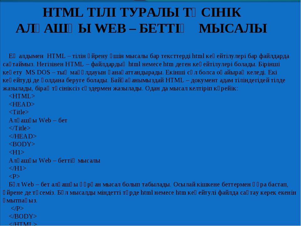 HTML ТІЛІ ТУРАЛЫ ТҮСІНІК АЛҒАШҚЫ WEB – БЕТТІҢ МЫСАЛЫ Ең алдымен HTML – тілін...