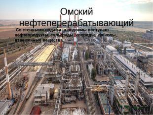 Омский нефтеперерабатывающий Со сточными водами в водоемы поступает нефтепрод