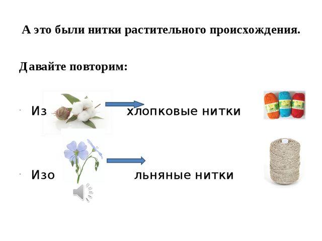 А это были нитки растительного происхождения. Давайте повторим: Из хлопковые...