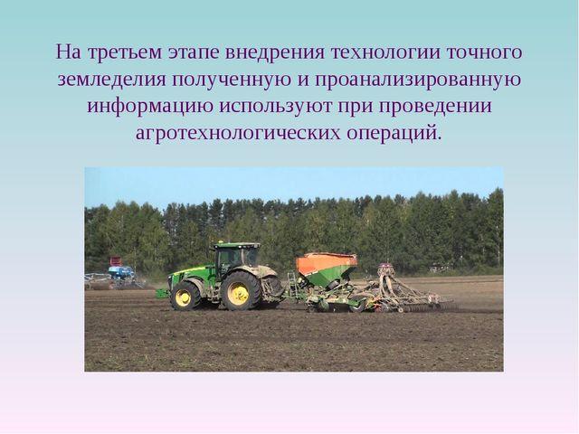 На третьем этапе внедрения технологии точного земледелия полученную и проанал...