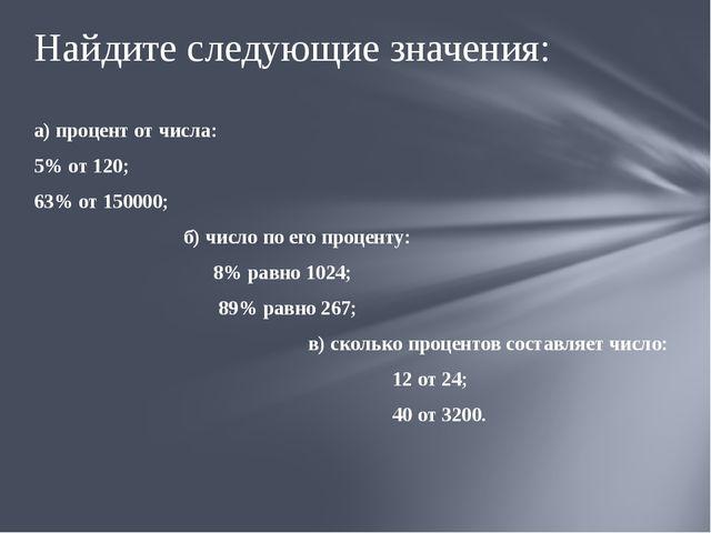 а) процент от числа: 5% от 120; 63% от 150000; б) число по его проценту: 8% р...