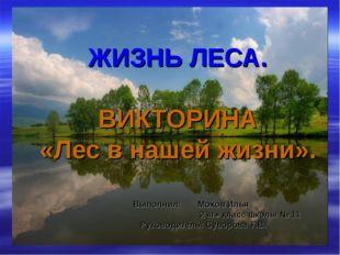ЖИЗНЬ ЛЕСА. ВИКТОРИНА «Лес в нашей жизни». Выполнил: Мохов Илья 2 «г» класс ш