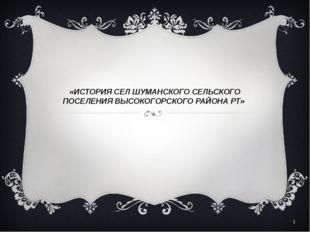 «ИСТОРИЯ СЕЛ ШУМАНСКОГО СЕЛЬСКОГО ПОСЕЛЕНИЯ ВЫСОКОГОРСКОГО РАЙОНА РТ» *