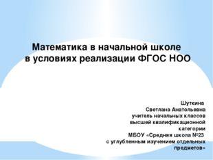 Математика в начальной школе в условиях реализации ФГОС НОО Шуткина Светлана