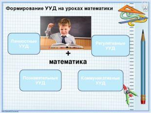 Формирование УУД на уроках математики + математика Личностные УУД Регулятивны