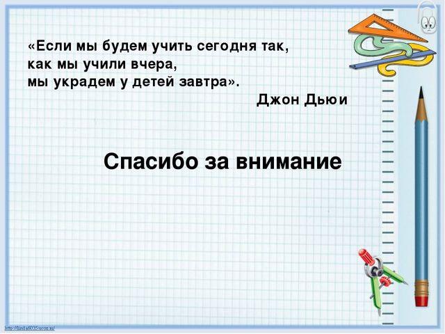 Спасибо за внимание «Если мы будем учить сегодня так, как мы учили вчера, мы...