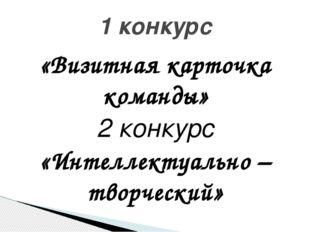 «Визитная карточка команды» 2 конкурс «Интеллектуально – творческий» 1 конкурс
