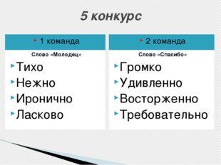 5 конкурс 1 команда 2 команда Слово «Молодец» Тихо Нежно Иронично Ласково Сло