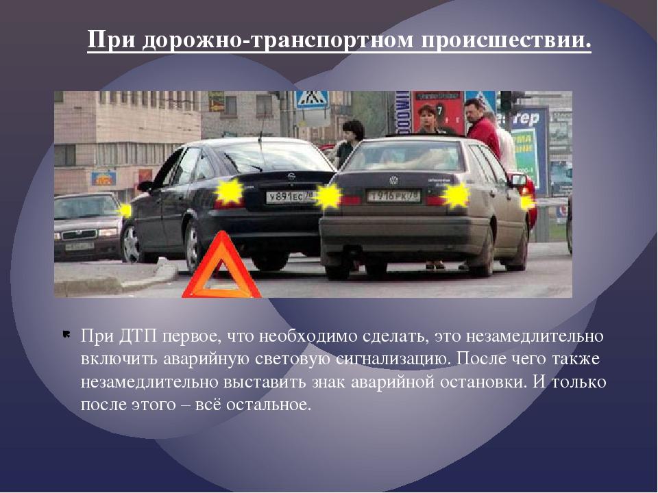 При ДТП первое, что необходимо сделать, это незамедлительно включить аварийну...