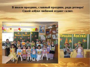 В школе праздник, славный праздник, рада детвора! Своей азбуке любимой отдают