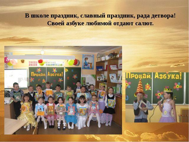 В школе праздник, славный праздник, рада детвора! Своей азбуке любимой отдают...