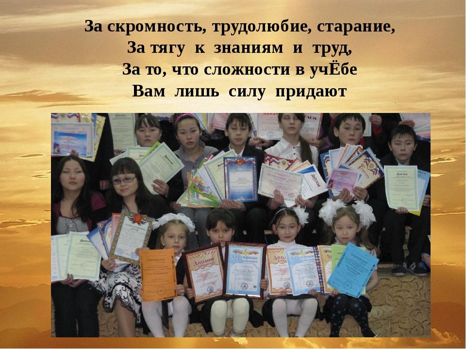 За скромность, трудолюбие, старание, За тягу к знаниям и труд, За то, что сло...