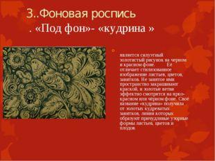 3..Фоновая роспись . «Под фон»- «кудрина » является силуэтный золотистый рису