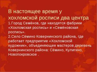 В настоящее время у хохломской росписи два центра 1.Город Семёнов, где находя