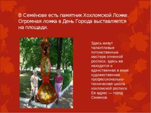В Семёнове есть памятник Хохломской Ложке. Огромная ложка в День Города выста