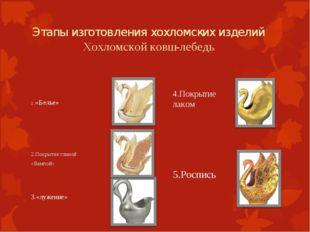 Этапы изготовления хохломских изделий Хохломской ковш-лебедь 1.«Белье» 2.Пок