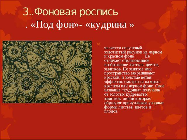 3..Фоновая роспись . «Под фон»- «кудрина » является силуэтный золотистый рису...