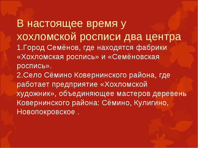 В настоящее время у хохломской росписи два центра 1.Город Семёнов, где находя...