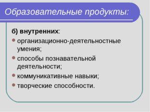 Образовательные продукты: б) внутренних: организационно-деятельностные умения