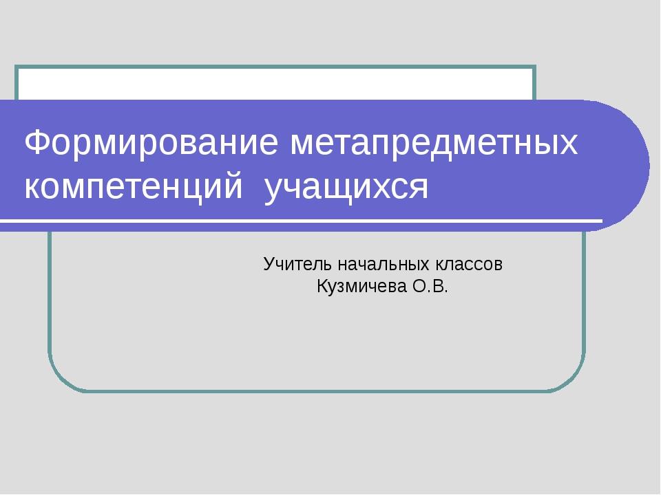 Формирование метапредметных компетенций учащихся Учитель начальных классов Ку...