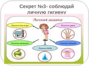 Секрет №3- соблюдай личную гигиену