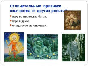 Отличительные признаки язычества от других религий: вера во множество богов,