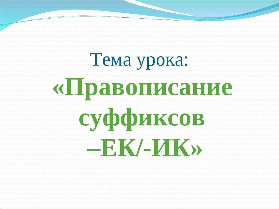 Тема урока: «Правописание суффиксов –ЕК/-ИК»