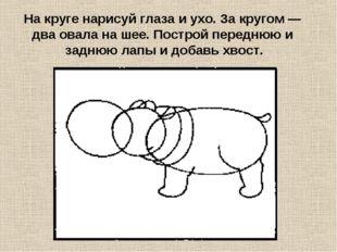 На круге нарисуй глаза и ухо. За кругом — два овала на шее. Построй переднюю